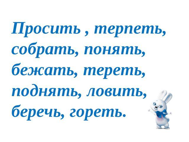 Просить , терпеть, собрать, понять, бежать, тереть, поднять, ловить, беречь,...