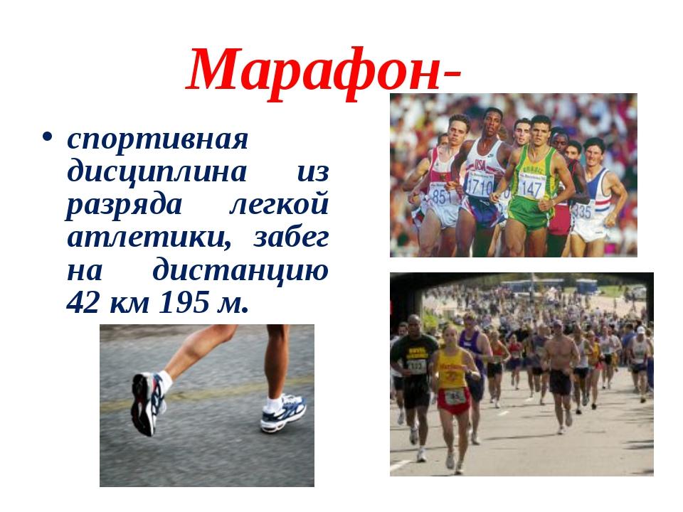 Марафон- спортивная дисциплина из разряда легкой атлетики, забег на дистанцию...