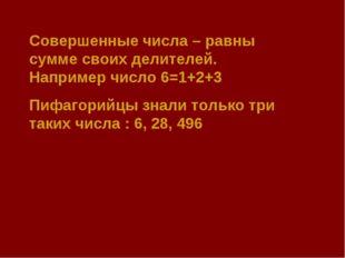 Совершенные числа – равны сумме своих делителей. Например число 6=1+2+3 Пифаг