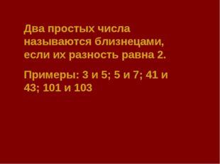 Два простых числа называются близнецами, если их разность равна 2. Примеры: 3