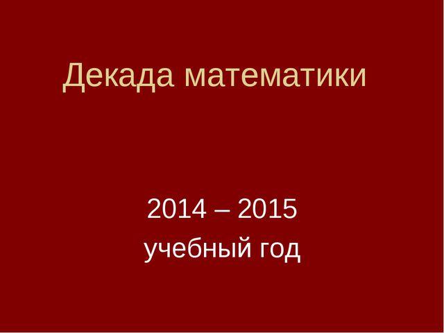 Декада математики 2014 – 2015 учебный год
