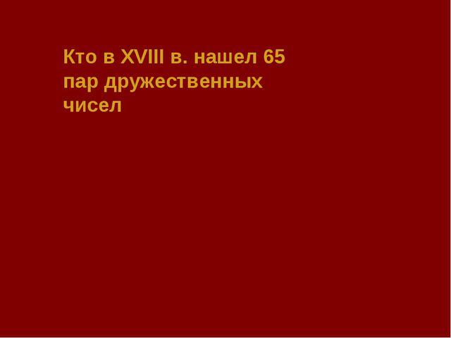 Кто в XVIII в. нашел 65 пар дружественных чисел