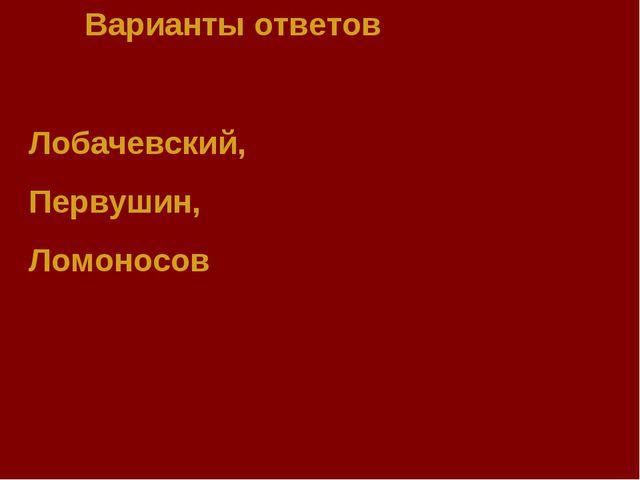 Варианты ответов Лобачевский, Первушин, Ломоносов