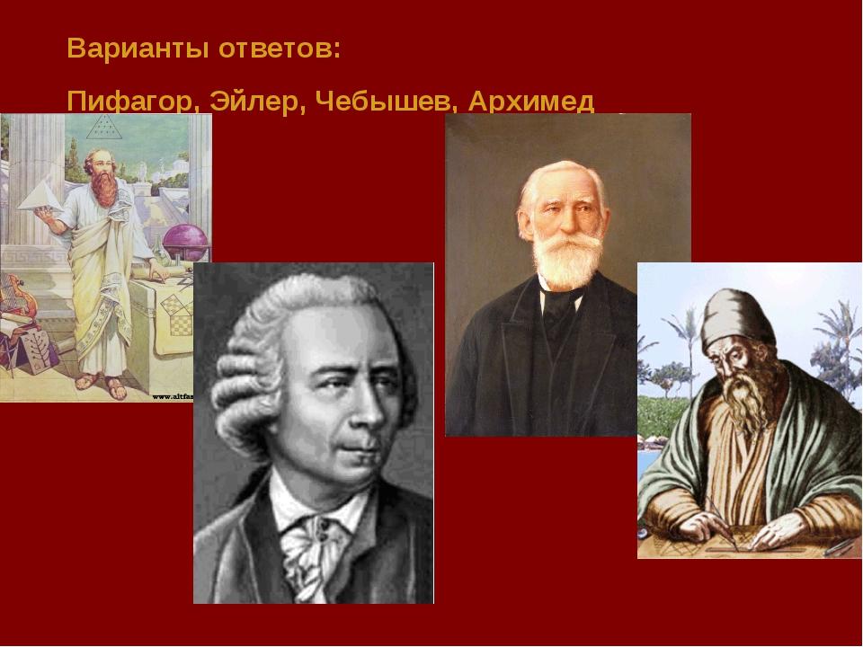 Варианты ответов: Пифагор, Эйлер, Чебышев, Архимед