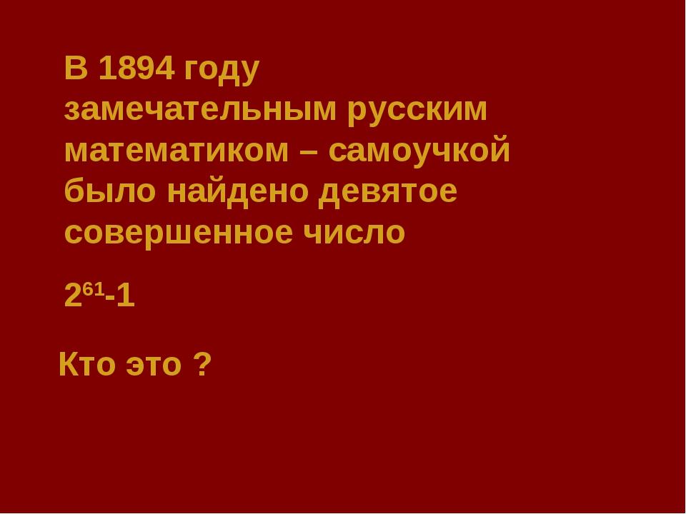 В 1894 году замечательным русским математиком – самоучкой было найдено девято...