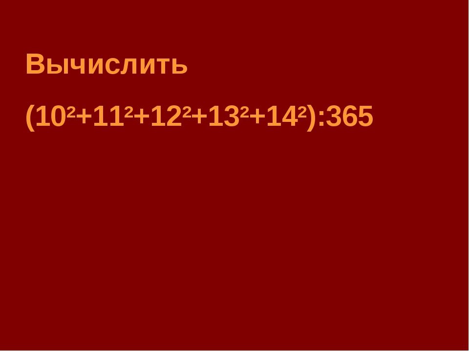 Вычислить (102+112+122+132+142):365