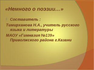 «Немного о поэзии…» Составитель : Тимирханова Н.А., учитель русского языка и