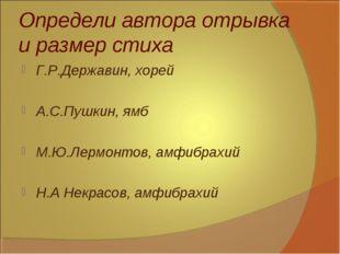 Определи автора отрывка и размер стиха Г.Р.Державин, хорей А.С.Пушкин, ямб М.