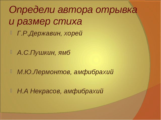 Определи автора отрывка и размер стиха Г.Р.Державин, хорей А.С.Пушкин, ямб М....
