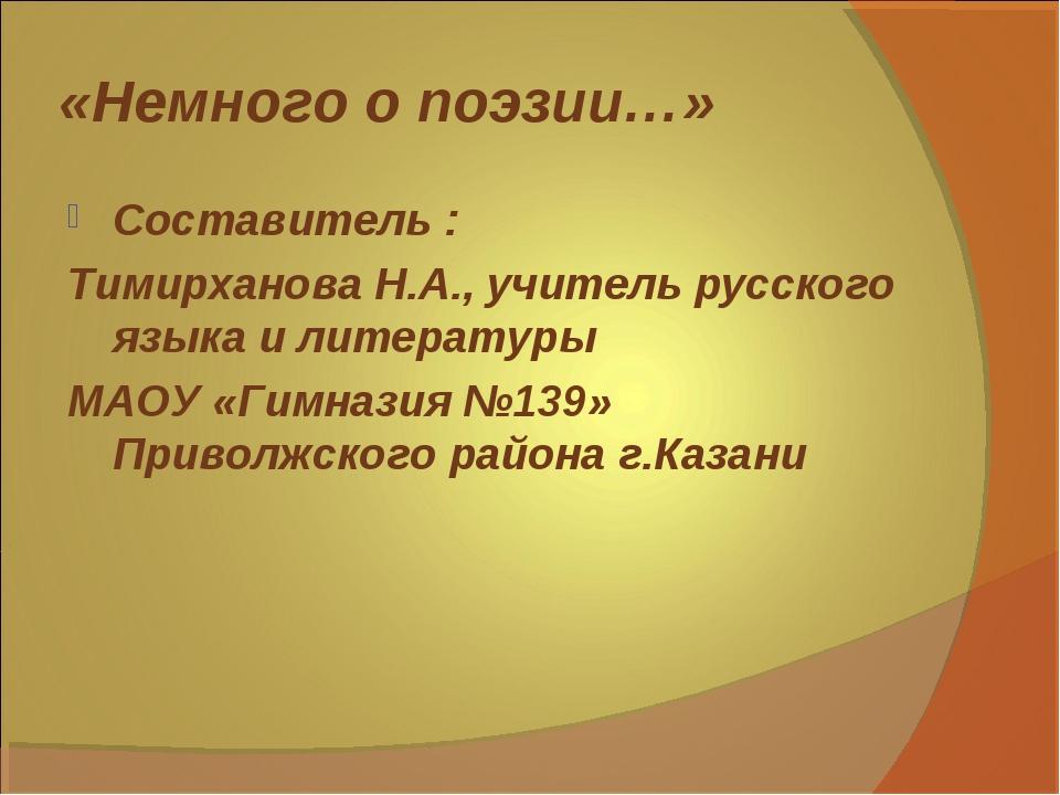 «Немного о поэзии…» Составитель : Тимирханова Н.А., учитель русского языка и...