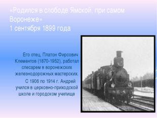 «Родился в слободе Ямской, при самом Воронеже» 1 сентября 1899 года Его отец,