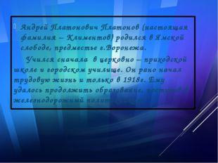 Андрей Платонович Платонов (настоящая фамилия – Климентов) родился в Ямской с