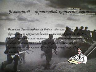 Платонов – фронтовой корреспондент Великая Отечественная война сделала Плато