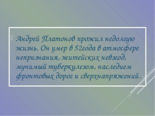 Андрей Платонов прожил недолгую жизнь. Он умер в 52года в атмосфере непризнан