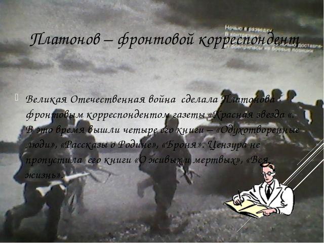Платонов – фронтовой корреспондент Великая Отечественная война сделала Плато...