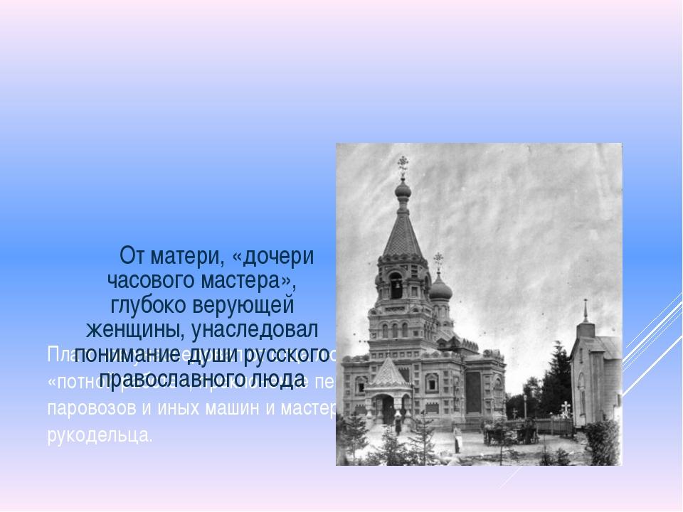 Платонов унаследовал от отца любовь к технике и «потной работе», преклонение...