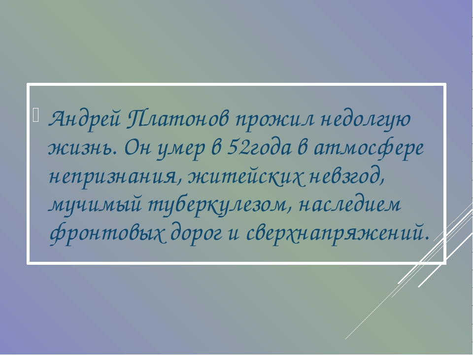 Андрей Платонов прожил недолгую жизнь. Он умер в 52года в атмосфере непризнан...