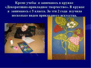Кроме учебы я занимаюсь в кружке «Декоративно-прикладное творчество». В кружк