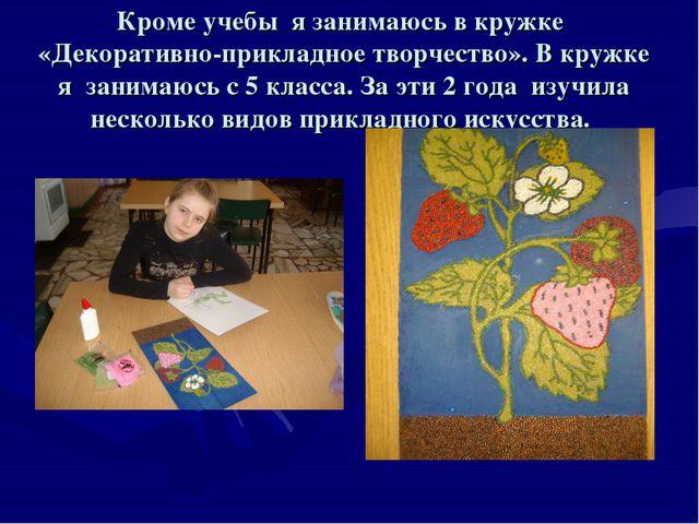 Кроме учебы я занимаюсь в кружке «Декоративно-прикладное творчество». В кружк...