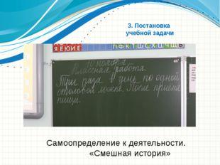 3. Постановка учебной задачи Самоопределение к деятельности. «Смешная история
