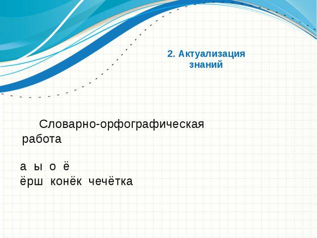 2. Актуализация знаний Словарно-орфографическая работа а ы о ё ёрш конёк...