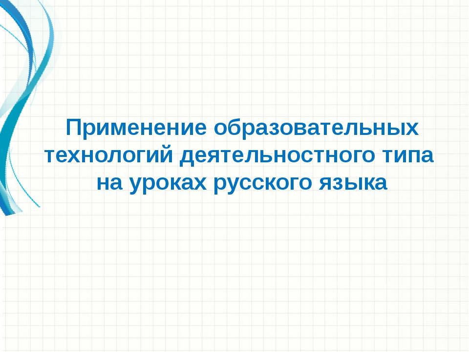 Применение образовательных технологий деятельностного типа на уроках русского...