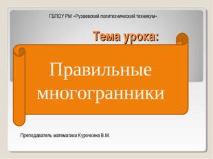 Тема урока: Правильные многогранники ГБПОУ РМ «Рузаевский политехнический тех