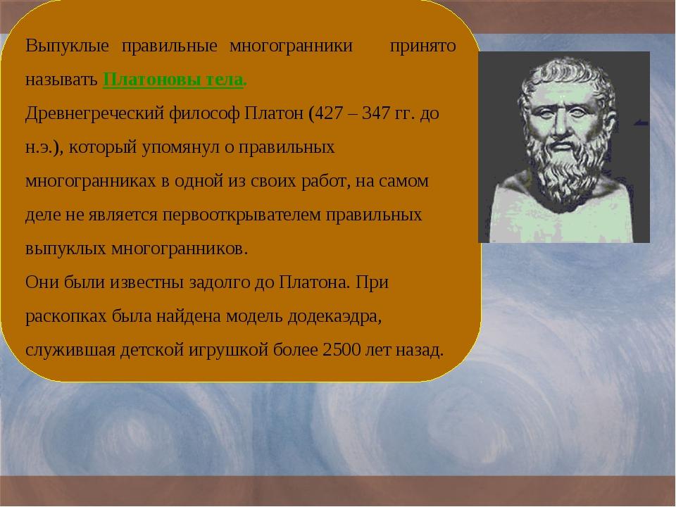* Выпуклые правильные многогранники принято называть Платоновы тела. Древнегр...