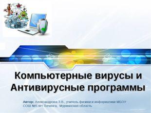 Компьютерные вирусы и Антивирусные программы Автор: Александрова З.В., учител