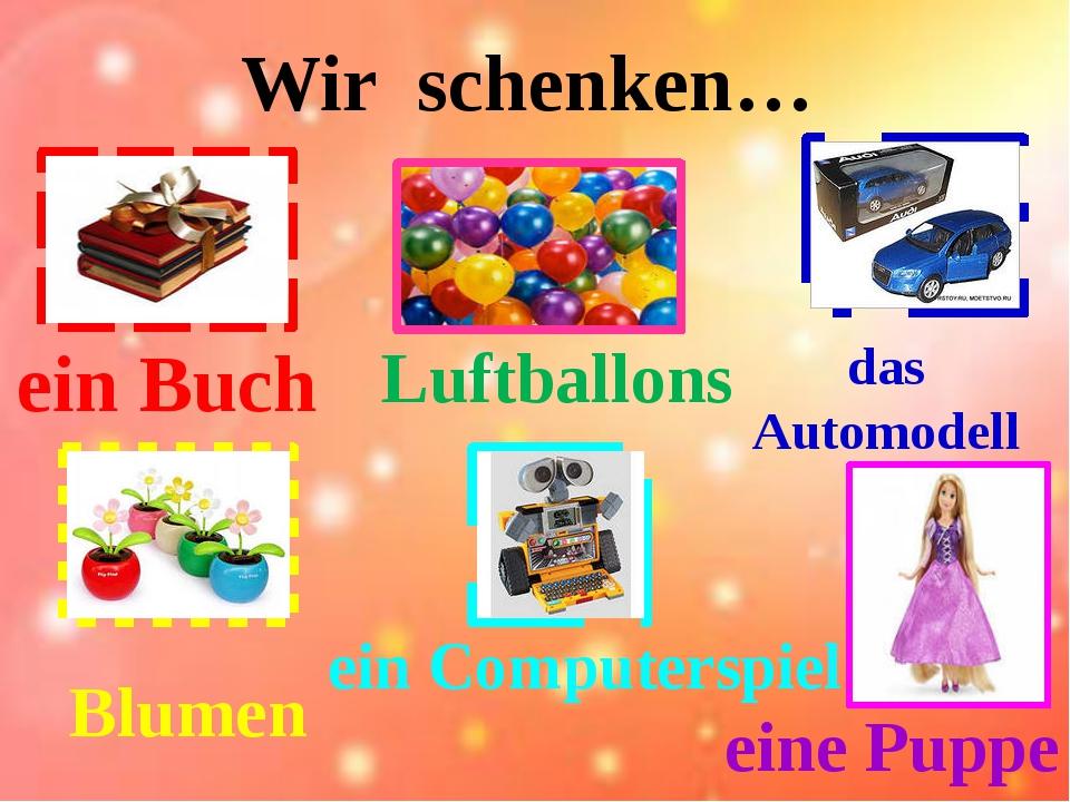 Wir schenken… ein Computerspiel Luftballons das Automodell ein Buch Blumen ei...