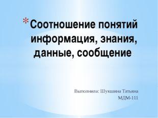 Выполнила: Шукшина Татьяна МДМ-111 Соотношение понятий информация, знания, да