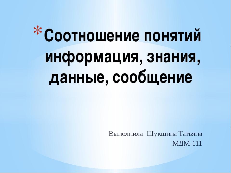 Выполнила: Шукшина Татьяна МДМ-111 Соотношение понятий информация, знания, да...