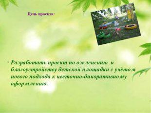 Цель проекта: Разработать проект по озеленению и благоустройству детской пло
