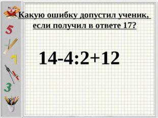 14-4:2+12 Какую ошибку допустил ученик, если получил в ответе 17?