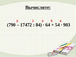 Вычислите: (790 – 17472 : 84) · 64 + 54 · 903 1 2 3 4 5