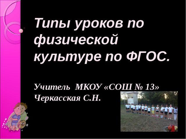 Типы уроков по физической культуре по ФГОС. Учитель МКОУ «СОШ № 13» Черкасска...