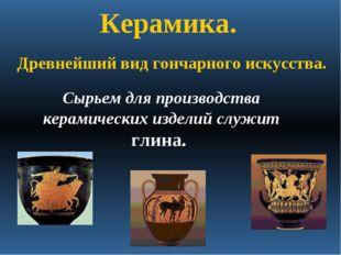 Керамика. Сырьем для производства керамических изделий служит глина. Древнейш