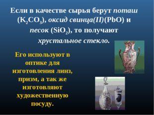 Если в качестве сырья берут поташ (K2CO3), оксид свинца(II)(PbO) и песок (SiO