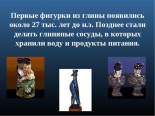 Первые фигурки из глины появились около 27 тыс. лет до н.э. Позднее стали дел