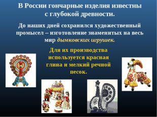 В России гончарные изделия известны с глубокой древности. До наших дней сохра