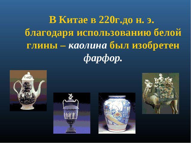 В Китае в 220г.до н. э. благодаря использованию белой глины – каолина был изо...