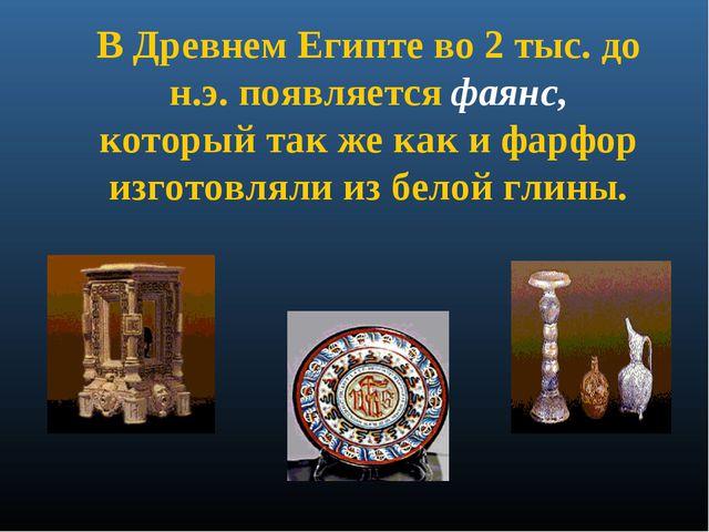 В Древнем Египте во 2 тыс. до н.э. появляется фаянс, который так же как и фар...