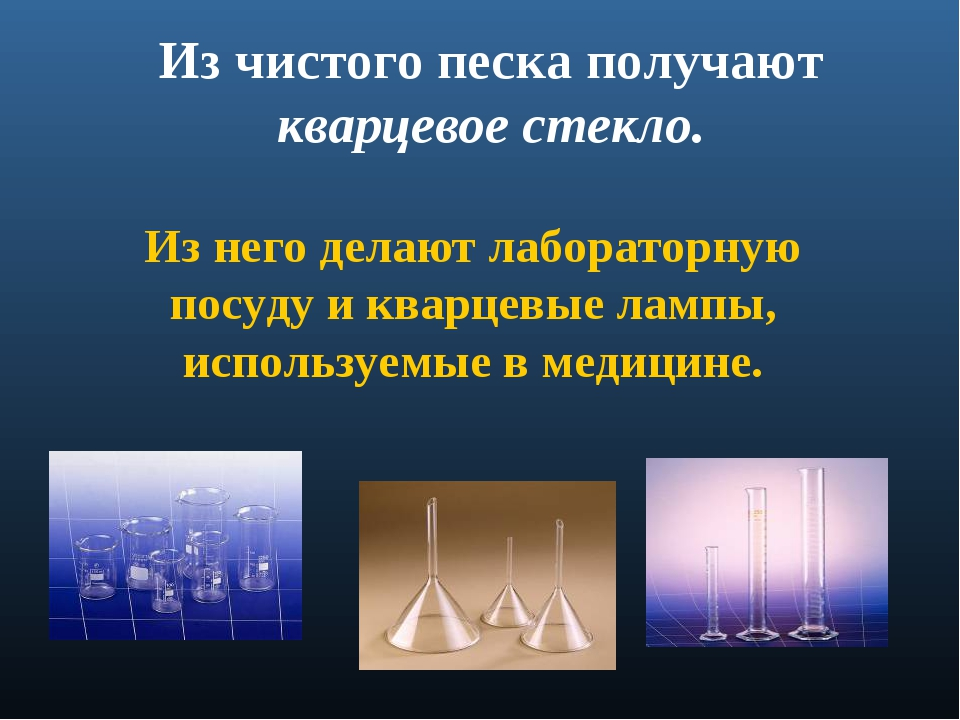 Из чистого песка получают кварцевое стекло. Из него делают лабораторную посуд...