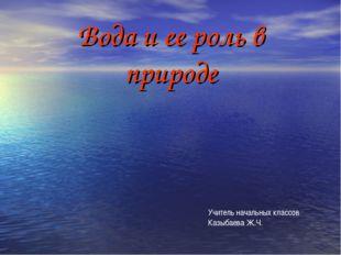 Вода и ее роль в природе Учитель начальных классов Казыбаева Ж.Ч.