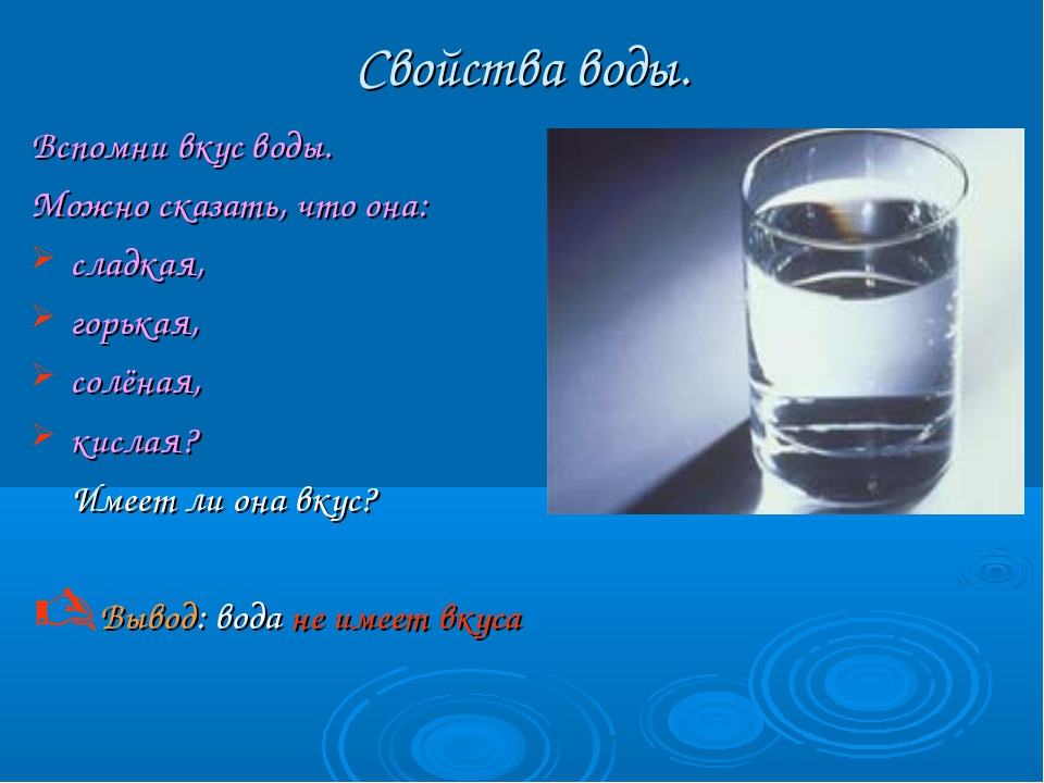 Свойства воды. Вспомни вкус воды. Можно сказать, что она: сладкая, горькая, с...