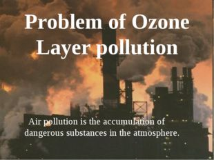 Problem of Ozone Layer pollution Air pollution is the accumulation of dangero