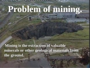 Problem of mining. Mining is the extraction of valuable minerals or other geo