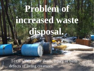 Problem of increased waste disposal. Toxic waste cause death, injury or birth