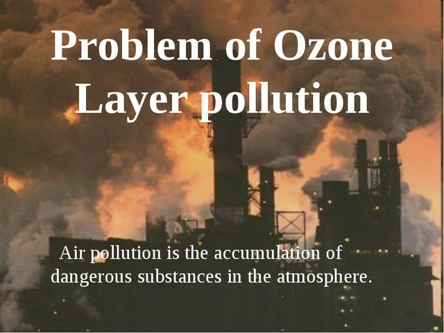 Problem of Ozone Layer pollution Air pollution is the accumulation of dangero...