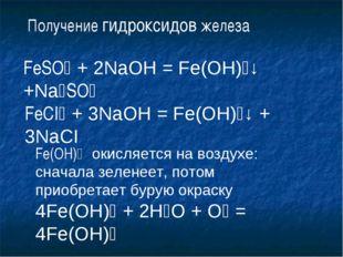 Получение гидроксидов железа FeSO₄ + 2NaOH = Fe(OH)₂↓ +Na₂SO₄ FeCI₃ + 3NaOH =